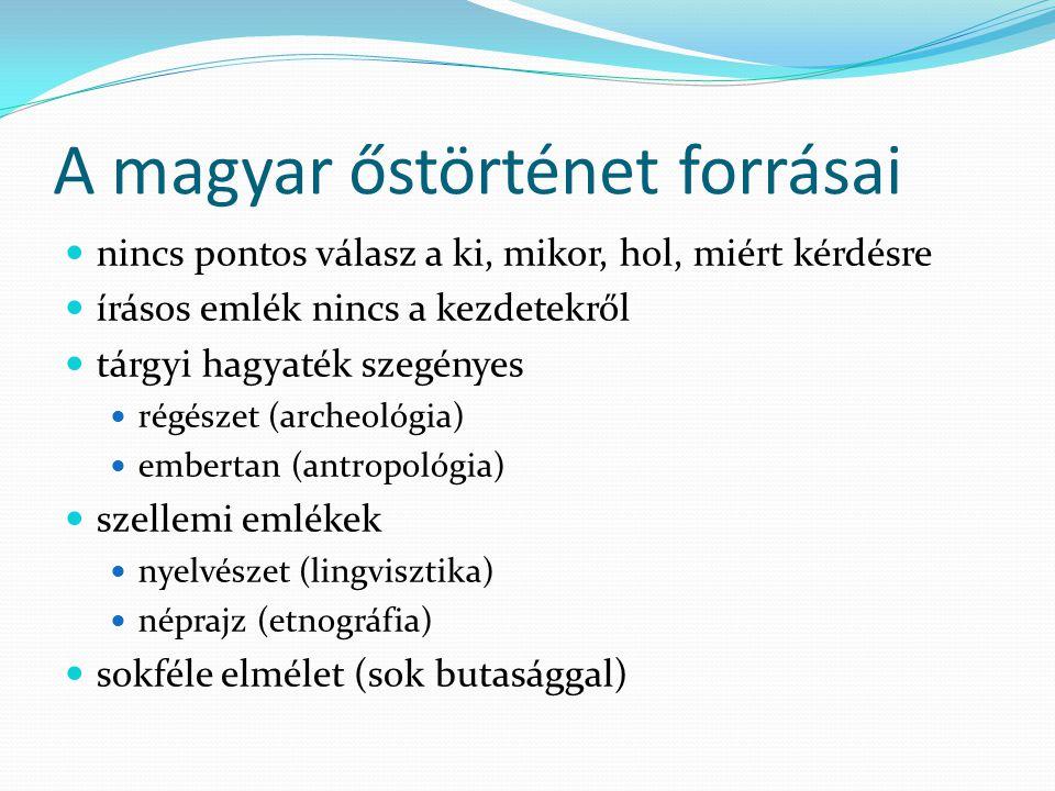 A magyar őstörténet forrásai nincs pontos válasz a ki, mikor, hol, miért kérdésre írásos emlék nincs a kezdetekről tárgyi hagyaték szegényes régészet