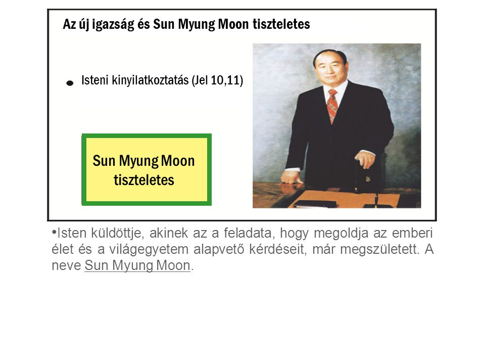 Isteni kinyilatkoztatás (Jel 10,11) Sun Myung Moon tiszteletes Isten küldöttje, akinek az a feladata, hogy megoldja az emberi élet és a világegyetem alapvető kérdéseit, már megszületett.