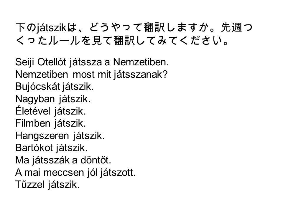 下の játszik は、どうやって翻訳しますか。先週つ くったルールを見て翻訳してみてください。 Seiji Otellót játssza a Nemzetiben. Nemzetiben most mit játsszanak? Bujócskát játszik. Nagyban játsz