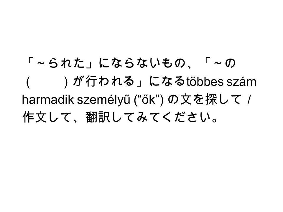 「~られた」にならないもの、「~の ( )が行われる」になる többes szám harmadik személyű ( ők ) の文を探して/ 作文して、翻訳してみてください。