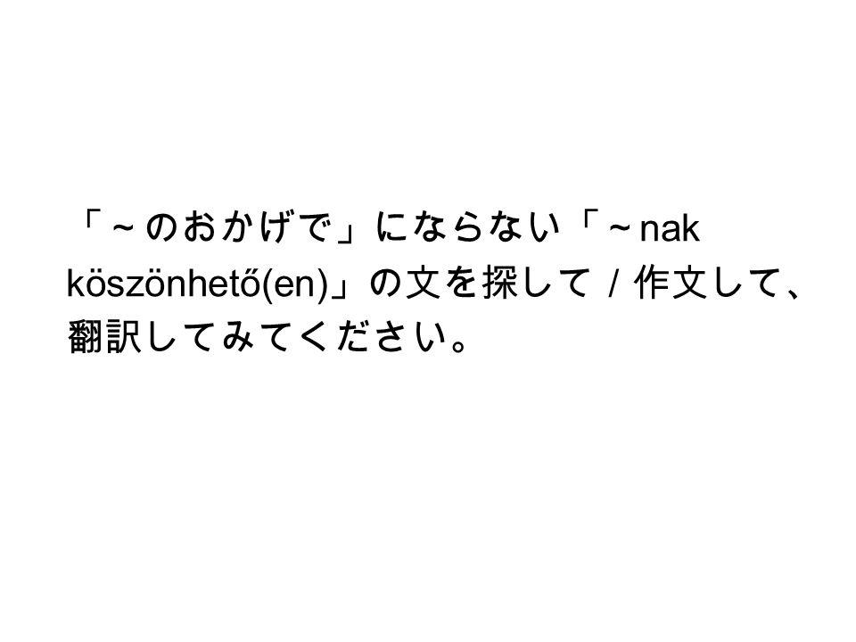 「~のおかげで」にならない「~ nak köszönhető(en) 」の文を探して/作文して、 翻訳してみてください。