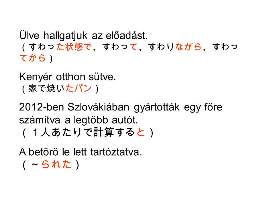 Ülve hallgatjuk az előadást. (すわった状態で、すわって、すわりながら、すわっ てから) Kenyér otthon sütve. (家で焼いたパン) 2012-ben Szlovákiában gyártották egy főre számítva a legtöbb