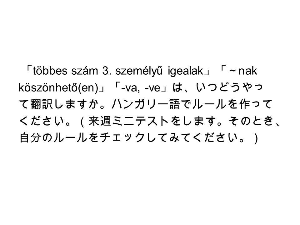 「 többes szám 3. személyű igealak 」「~ nak köszönhető(en) 」「 -va, -ve 」は、いつどうやっ て翻訳しますか。ハンガリー語でルールを作って ください。(来週ミニテストをします。そのとき、 自分のルールをチェックしてみてください。)