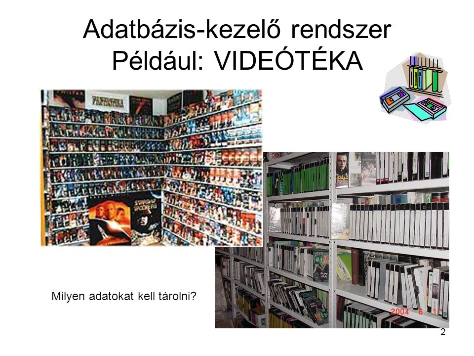 2 Adatbázis-kezelő rendszer Például: VIDEÓTÉKA Milyen adatokat kell tárolni?
