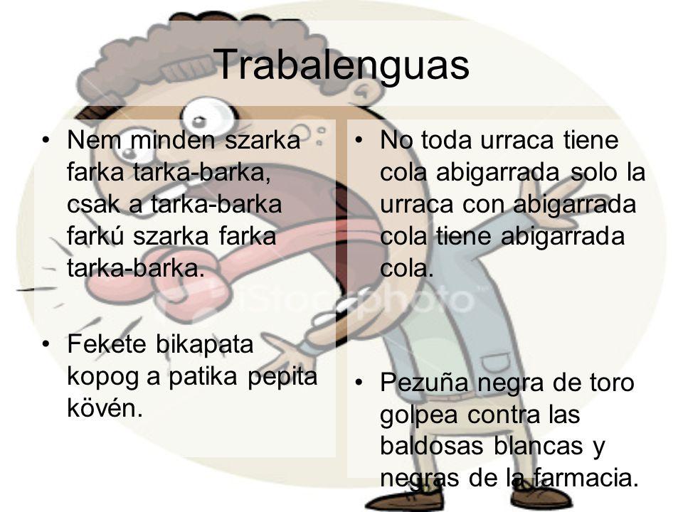Trabalenguas Nem minden szarka farka tarka-barka, csak a tarka-barka farkú szarka farka tarka-barka. Fekete bikapata kopog a patika pepita kövén. No t