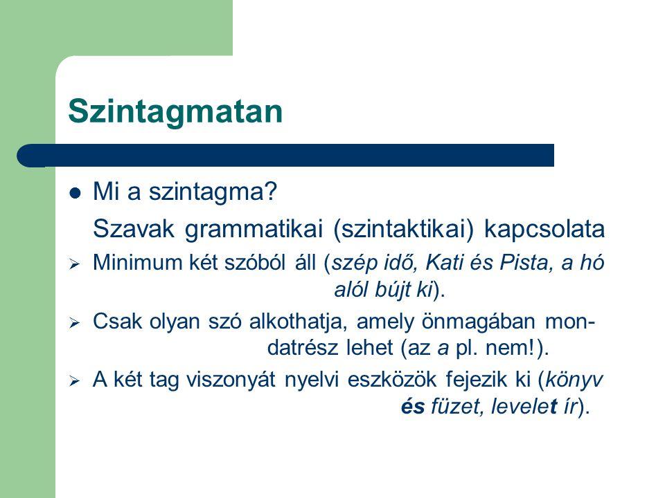 Szintagmatan Mi a szintagma? Szavak grammatikai (szintaktikai) kapcsolata  Minimum két szóból áll (szép idő, Kati és Pista, a hó alól bújt ki).  Csa