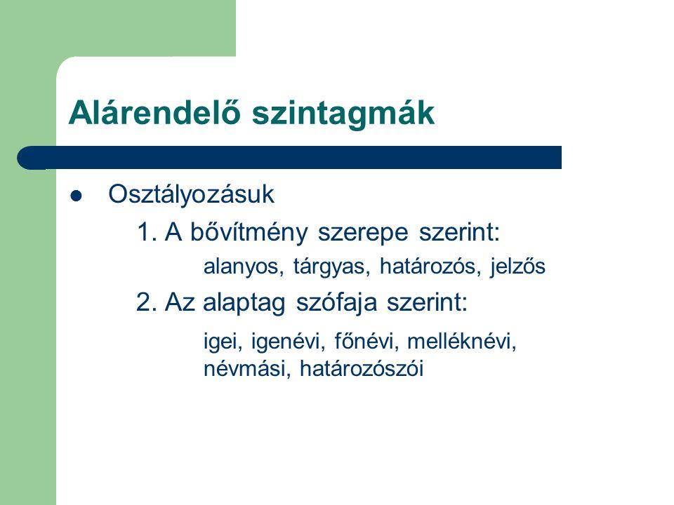 Alárendelő szintagmák Osztályozásuk 1. A bővítmény szerepe szerint: alanyos, tárgyas, határozós, jelzős 2. Az alaptag szófaja szerint: igei, igenévi,