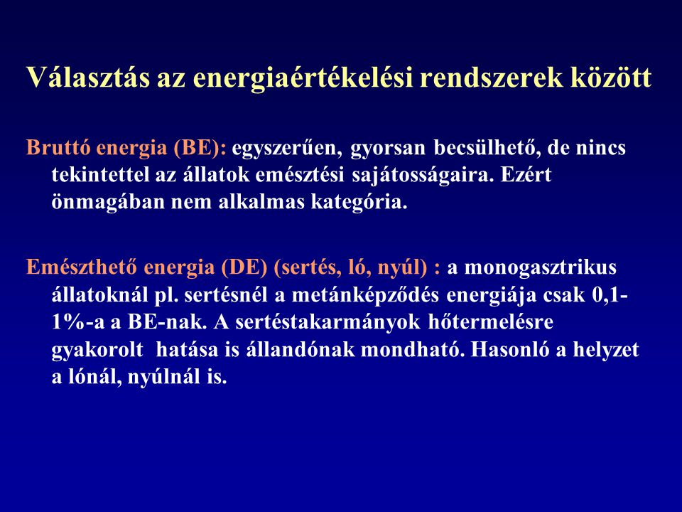 Választás az energiaértékelési rendszerek között Bruttó energia (BE): egyszerűen, gyorsan becsülhető, de nincs tekintettel az állatok emésztési sajátosságaira.
