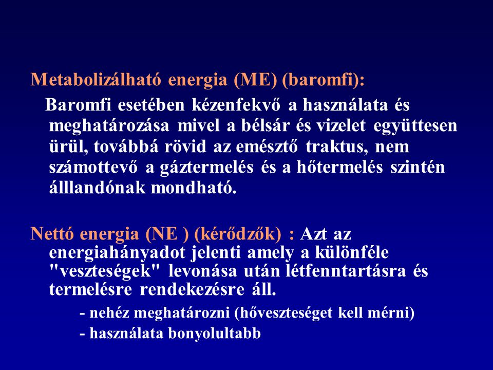 Metabolizálható energia (ME) (baromfi): Baromfi esetében kézenfekvő a használata és meghatározása mivel a bélsár és vizelet együttesen ürül, továbbá rövid az emésztő traktus, nem számottevő a gáztermelés és a hőtermelés szintén álllandónak mondható.