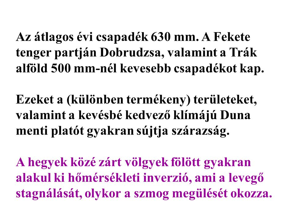 Az átlagos évi csapadék 630 mm. A Fekete tenger partján Dobrudzsa, valamint a Trák alföld 500 mm-nél kevesebb csapadékot kap. Ezeket a (különben termé