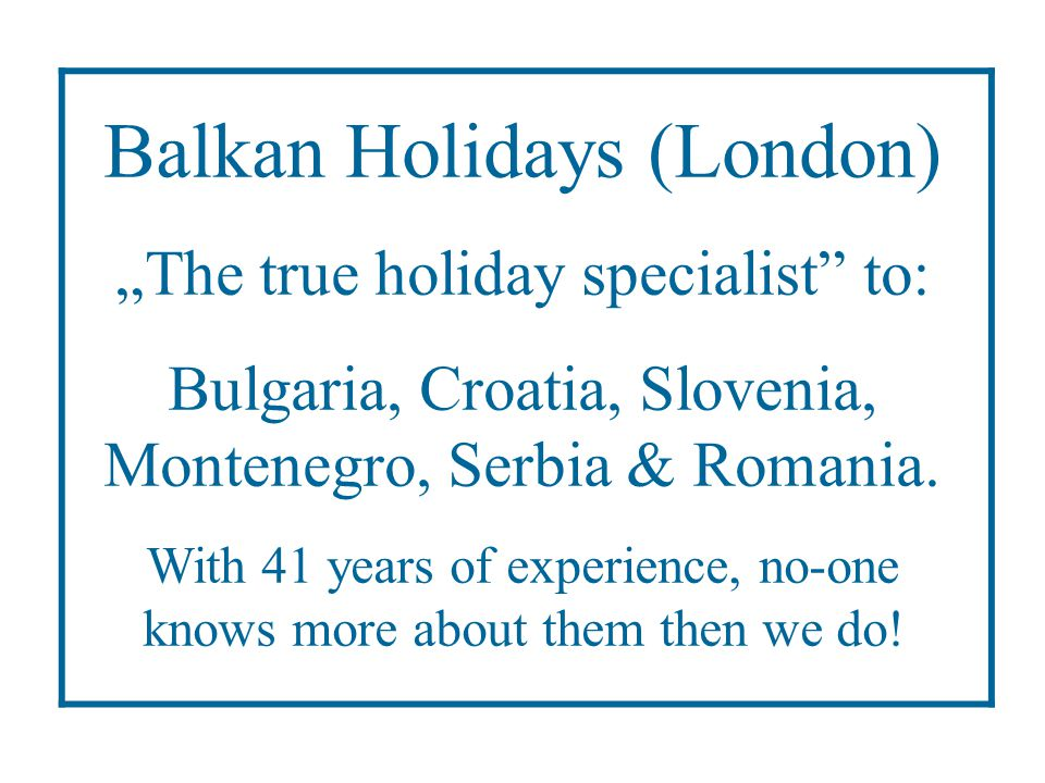 "Balkan Holidays (London) ""The true holiday specialist"" to: Bulgaria, Croatia, Slovenia, Montenegro, Serbia & Romania. With 41 years of experience, no-"