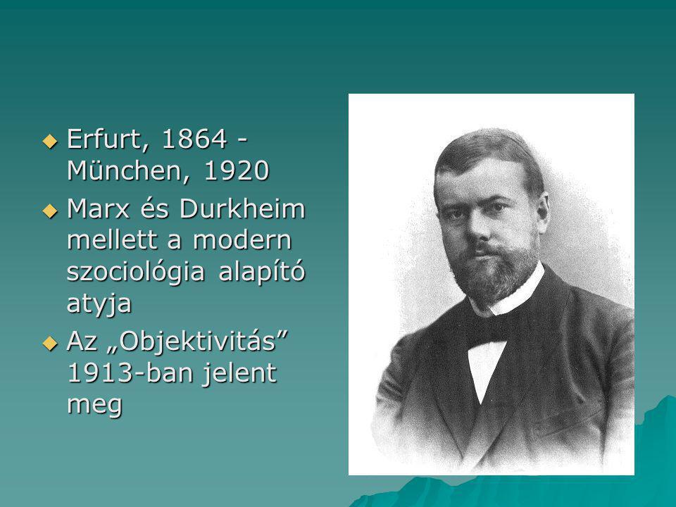 """ Erfurt, 1864 - München, 1920  Marx és Durkheim mellett a modern szociológia alapító atyja  Az """"Objektivitás 1913-ban jelent meg"""