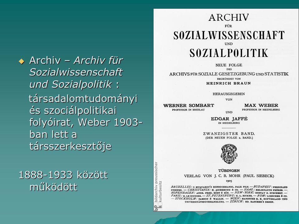  Archiv – Archiv für Sozialwissenschaft und Sozialpolitik : társadalomtudományi és szociálpolitikai folyóirat, Weber 1903- ban lett a társszerkesztője társadalomtudományi és szociálpolitikai folyóirat, Weber 1903- ban lett a társszerkesztője 1888-1933 között működött