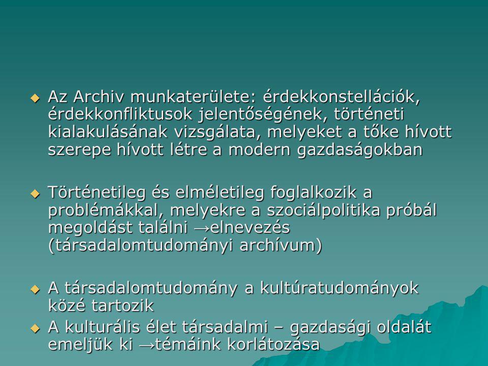  Az Archiv munkaterülete: érdekkonstellációk, érdekkonfliktusok jelentőségének, történeti kialakulásának vizsgálata, melyeket a tőke hívott szerepe hívott létre a modern gazdaságokban  Történetileg és elméletileg foglalkozik a problémákkal, melyekre a szociálpolitika próbál megoldást találni → elnevezés (társadalomtudományi archívum)  A társadalomtudomány a kultúratudományok közé tartozik  A kulturális élet társadalmi – gazdasági oldalát emeljük ki → témáink korlátozása