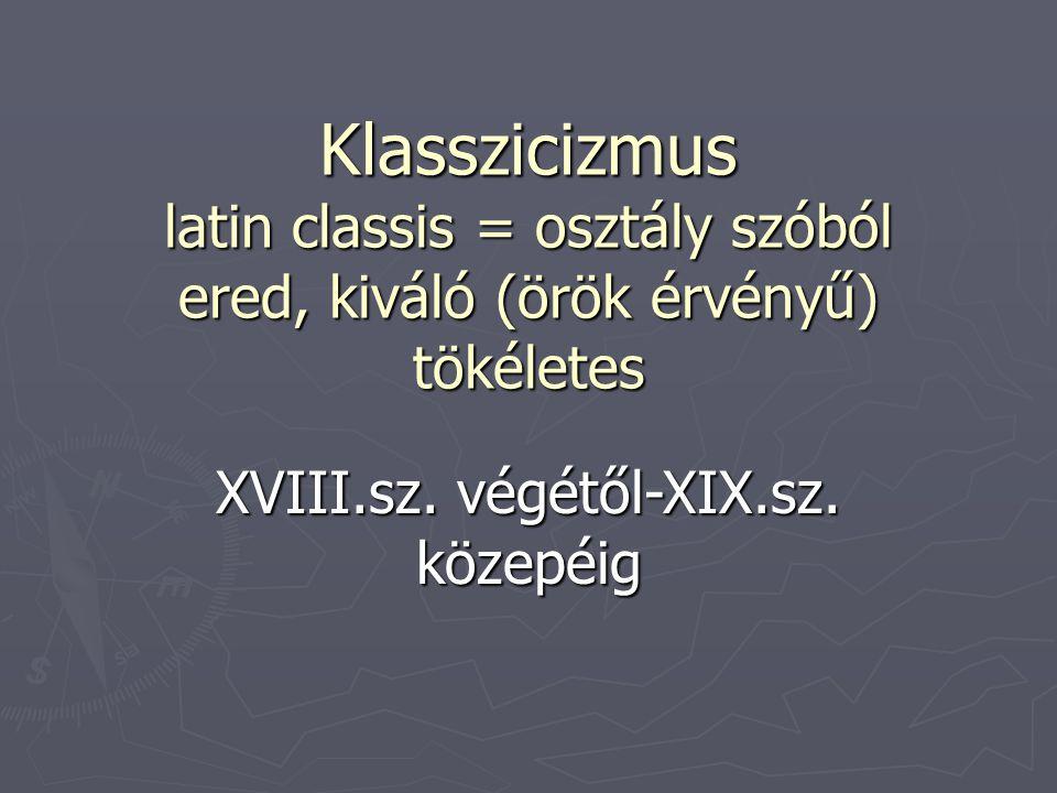 Klasszicizmus latin classis = osztály szóból ered, kiváló (örök érvényű) tökéletes XVIII.sz. végétől-XIX.sz. közepéig