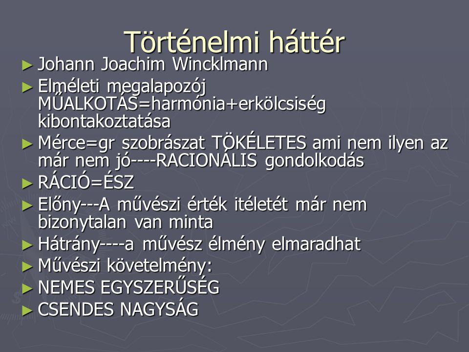 Történelmi háttér ► Johann Joachim Wincklmann ► Elméleti megalapozój MŰALKOTÁS=harmónia+erkölcsiség kibontakoztatása ► Mérce=gr szobrászat TÖKÉLETES a