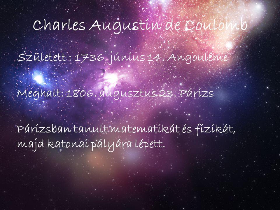 Charles Augustin de Coulomb Született : 1736. június 14. Angoulême Meghalt: 1806. augusztus 23. Párizs Párizsban tanult matematikát és fizikát, majd k