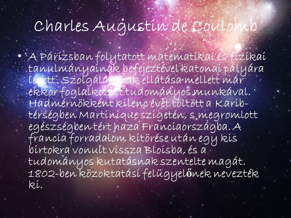 Charles Augustin de Coulomb A Párizsban folytatott matematikai és fizikai tanulmányainak befejeztével katonai pályára lépett. Szolgálatának ellátása m