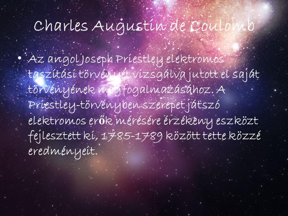 Charles Augustin de Coulomb Az angol Joseph Priestley elektromos taszítási törvényét vizsgálva jutott el saját törvényének megfogalmazásához. A Priest