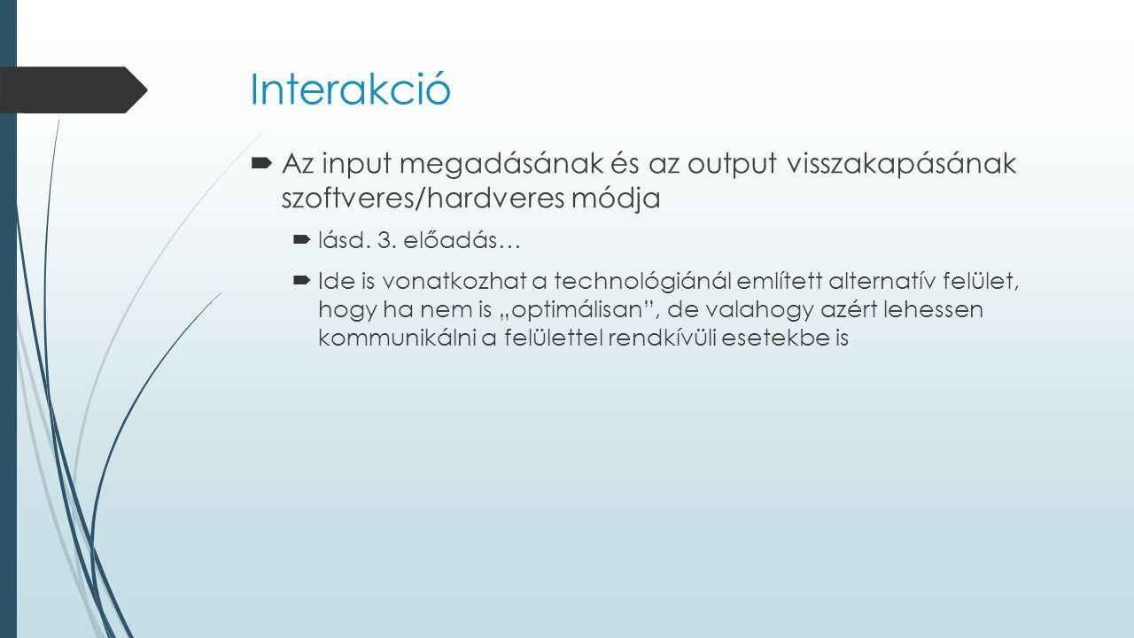 Interakció  Az input megadásának és az output visszakapásának szoftveres/hardveres módja  lásd. 3. előadás…  Ide is vonatkozhat a technológiánál em