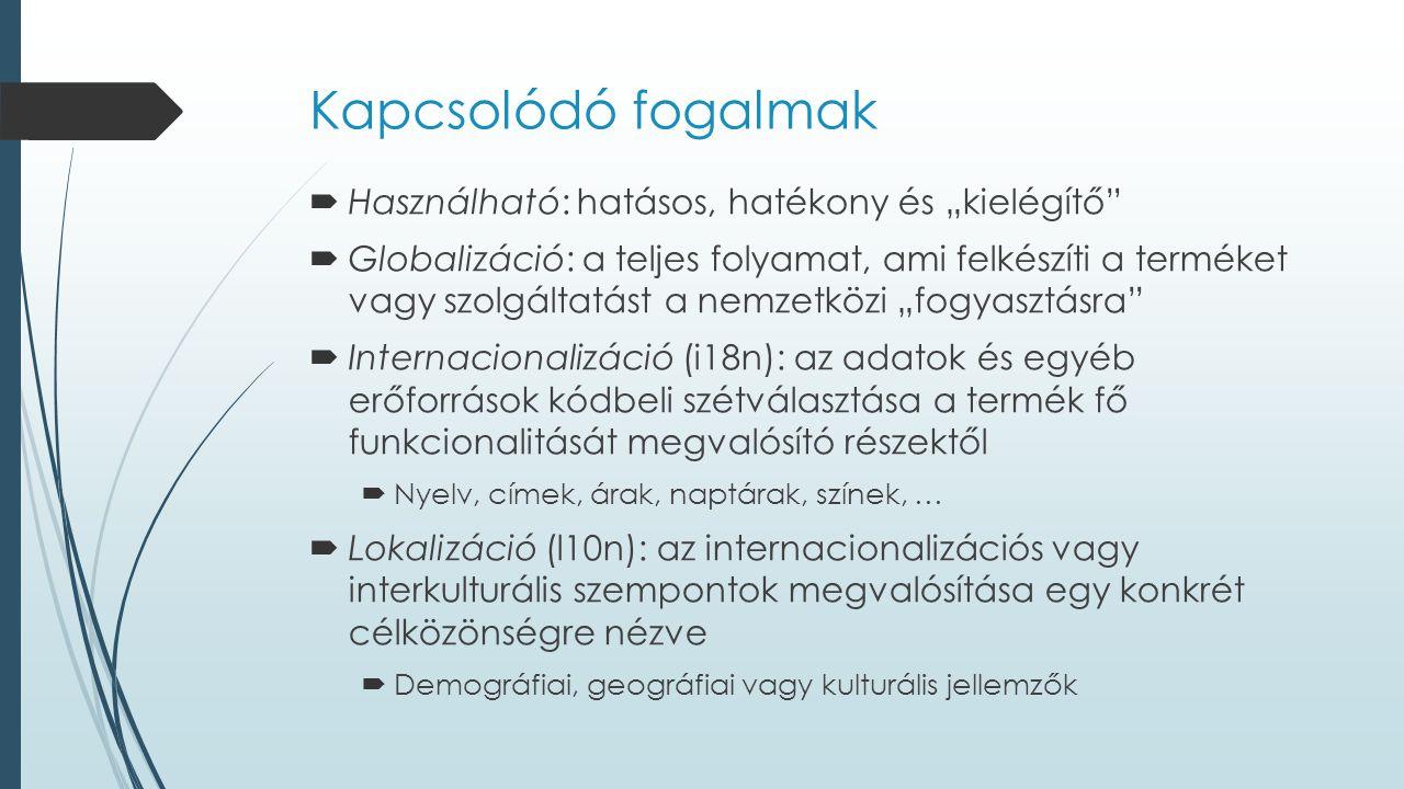 """Kapcsolódó fogalmak  Használható: hatásos, hatékony és """"kielégítő  Globalizáció: a teljes folyamat, ami felkészíti a terméket vagy szolgáltatást a nemzetközi """"fogyasztásra  Internacionalizáció (i18n): az adatok és egyéb erőforrások kódbeli szétválasztása a termék fő funkcionalitását megvalósító részektől  Nyelv, címek, árak, naptárak, színek, …  Lokalizáció (l10n): az internacionalizációs vagy interkulturális szempontok megvalósítása egy konkrét célközönségre nézve  Demográfiai, geográfiai vagy kulturális jellemzők"""