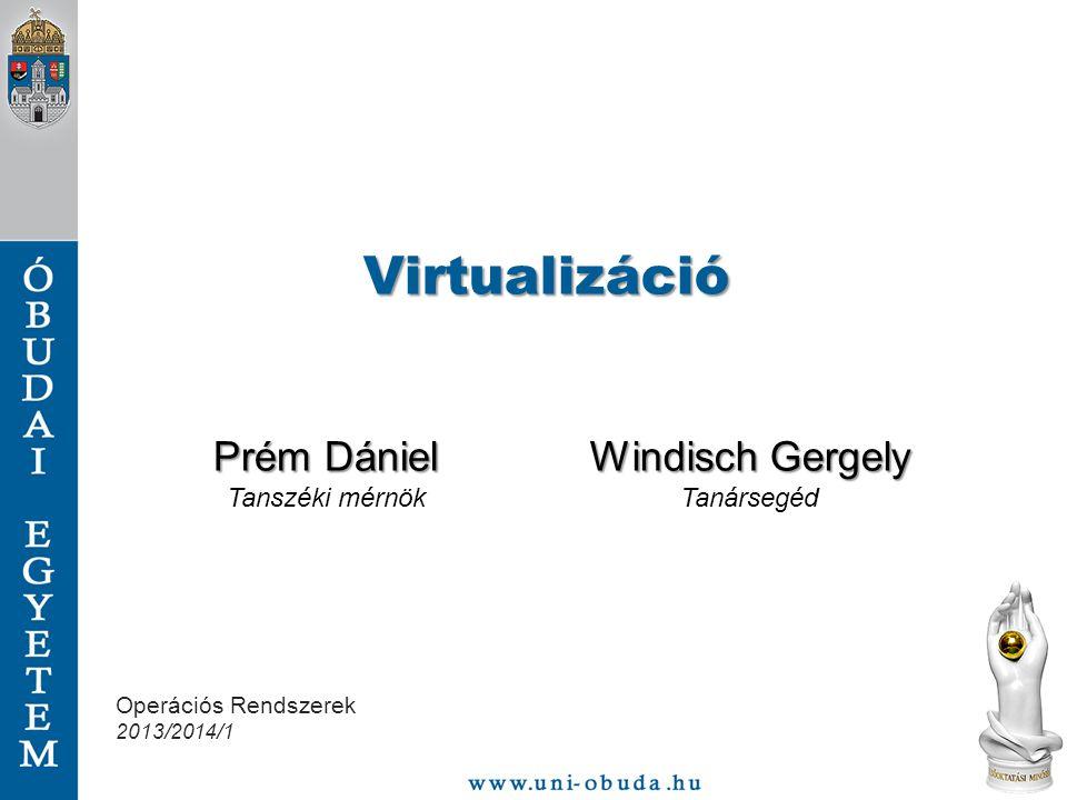 Virtualizáció Prém Dániel Tanszéki mérnök Windisch Gergely Tanársegéd Operációs Rendszerek 2013/2014/1
