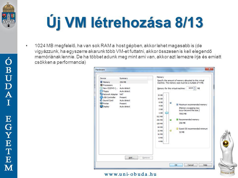 Új VM létrehozása 8/13 1024 MB megfelelő, ha van sok RAM a host gépben, akkor lehet magasabb is (de vigyázzunk, ha egyszerre akarunk több VM-et futtatni, akkor összesen is kell elegendő memóriának lennie.