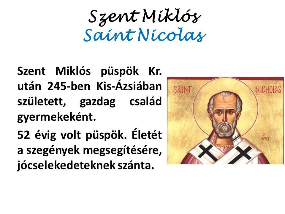 Szent Miklós Saint Nicolas Szent Miklós püspök Kr. után 245-ben Kis-Ázsiában született, gazdag család gyermekeként. 52 évig volt püspök. Életét a szeg