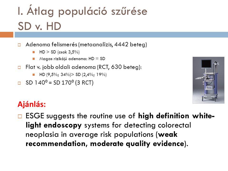 I. Átlag populáció szűrése SD v. HD  Adenoma felismerés (metaanalízis, 4442 beteg) HD > SD (csak 3,5%) Magas rizikójú adenoma: HD = SD  Flat v. jobb