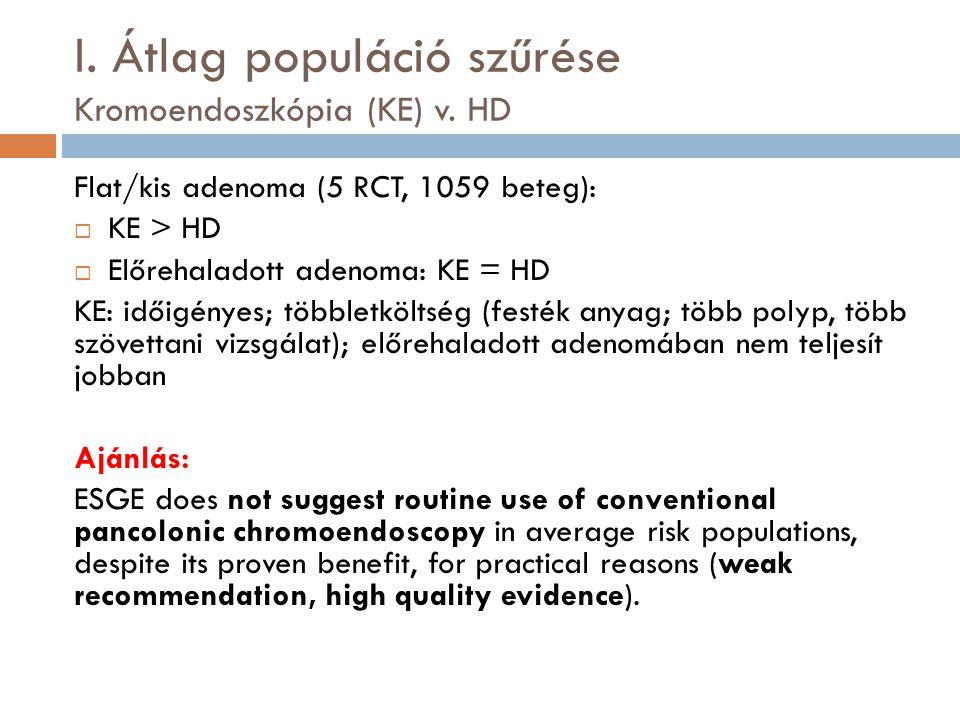 I. Átlag populáció szűrése Kromoendoszkópia (KE) v. HD Flat/kis adenoma (5 RCT, 1059 beteg):  KE > HD  Előrehaladott adenoma: KE = HD KE: időigényes