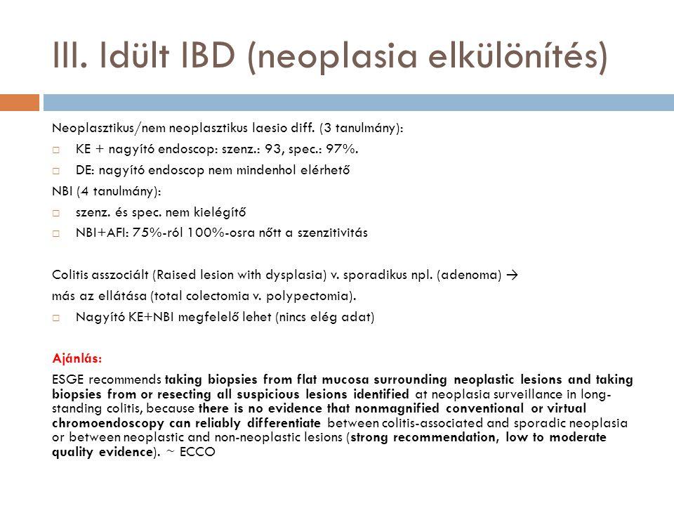 III. Idült IBD (neoplasia elkülönítés) Neoplasztikus/nem neoplasztikus laesio diff. (3 tanulmány):  KE + nagyító endoscop: szenz.: 93, spec.: 97%. 