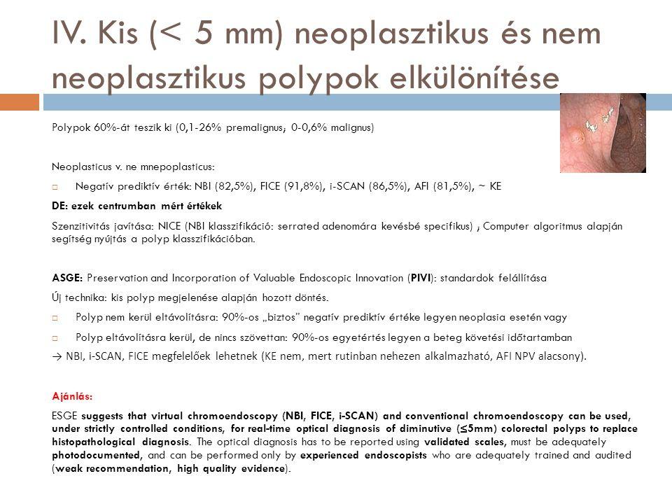IV. Kis (< 5 mm) neoplasztikus és nem neoplasztikus polypok elkülönítése Polypok 60%-át teszik ki (0,1-26% premalignus; 0-0,6% malignus) Neoplasticus