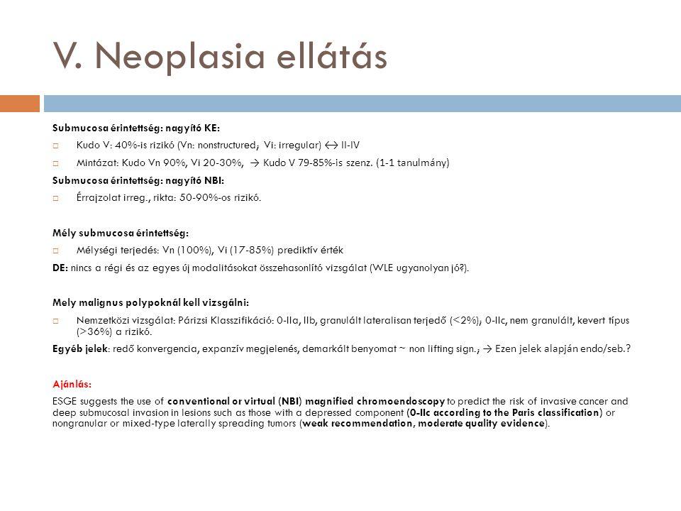 V. Neoplasia ellátás Submucosa érintettség: nagyító KE:  Kudo V: 40%-is rizikó (Vn: nonstructured; Vi: irregular) ↔ II-IV  Mintázat: Kudo Vn 90%, Vi