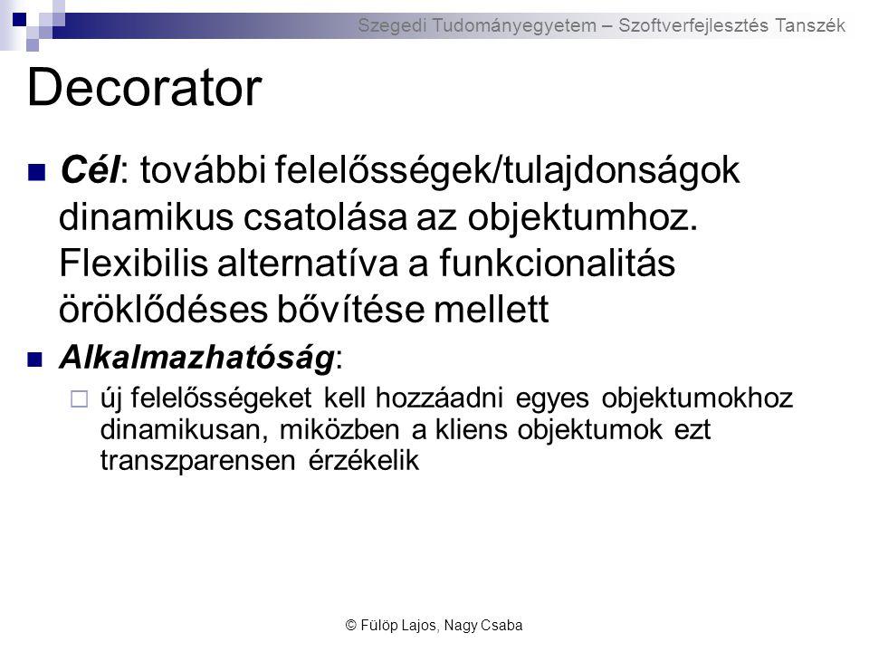 Szegedi Tudományegyetem – Szoftverfejlesztés Tanszék Decorator Cél: további felelősségek/tulajdonságok dinamikus csatolása az objektumhoz.