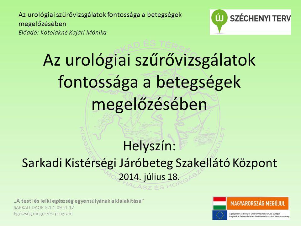 """Urológiai szűrővizsgálatok """"A testi és lelki egészség egyensúlyának a kialakítása SARKAD-DAOP-5.1.1-09-2f-17 Egészség megőrzési program Az urológiai szűrővizsgálatok fontossága a betegségek megelőzésében Előadó: Kotolákné Kajári Mónika Kép forrása: www.drbelics.hu"""