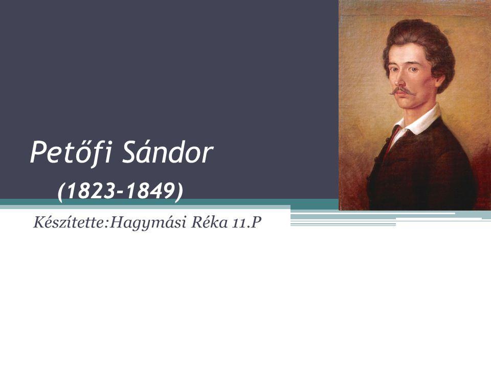 Petőfi Sándor (1823-1849) Készítette:Hagymási Réka 11.P