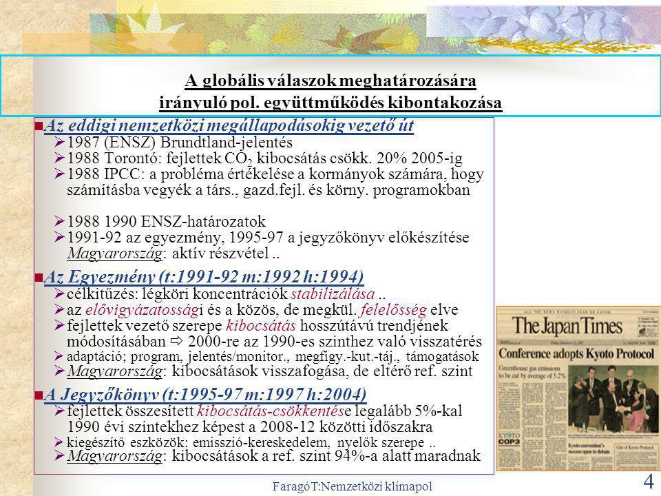 FaragóT:Nemzetközi klímapol 5 A nemzetközi együttműködés megtorpanása, de az EU elkötelezettségének erősödése Két tárgyalási vonal 2007-  (1) Kiotói Jegyzőkönyv kiterjesztése: Kiotó-2 * új kibocs-csökk kötelezettségek a fejletteknek * nyelő-beszámítás; erdőpuszt.csökk, rug.mech; +ühg-gázok  (2) új globális megállapodás: 2.