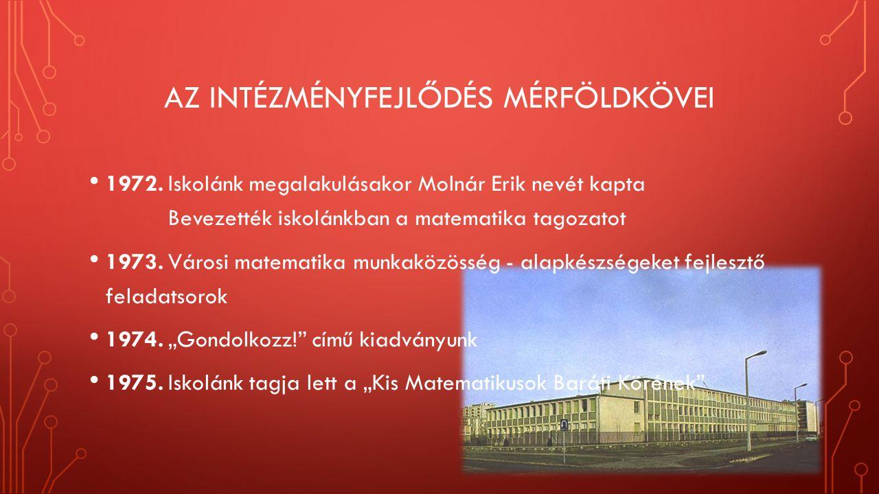 AZ INTÉZMÉNYFEJLŐDÉS MÉRFÖLDKÖVEI 1972. Iskolánk megalakulásakor Molnár Erik nevét kapta Bevezették iskolánkban a matematika tagozatot 1973. Városi ma