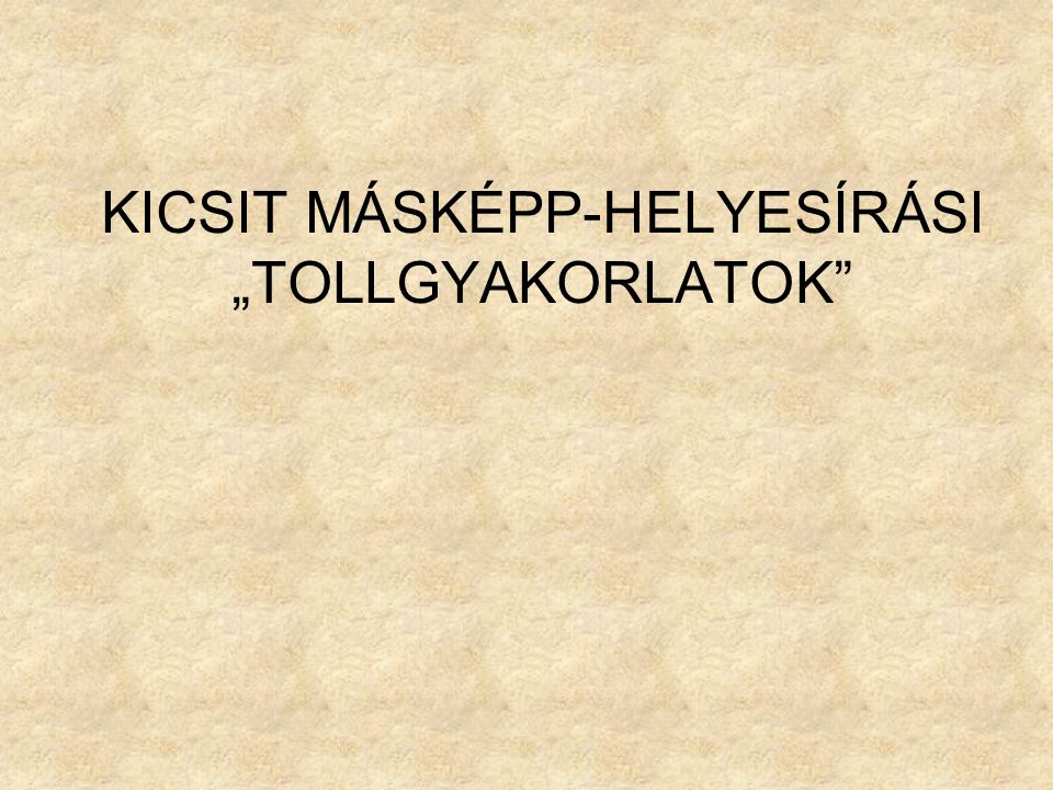 """KICSIT MÁSKÉPP-HELYESÍRÁSI """"TOLLGYAKORLATOK"""""""
