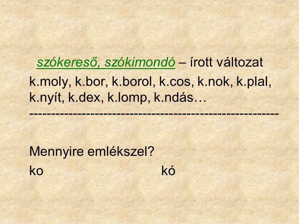 szókereső, szókimondó – írott változat k.moly, k.bor, k.borol, k.cos, k.nok, k.plal, k.nyít, k.dex, k.lomp, k.ndás… ----------------------------------