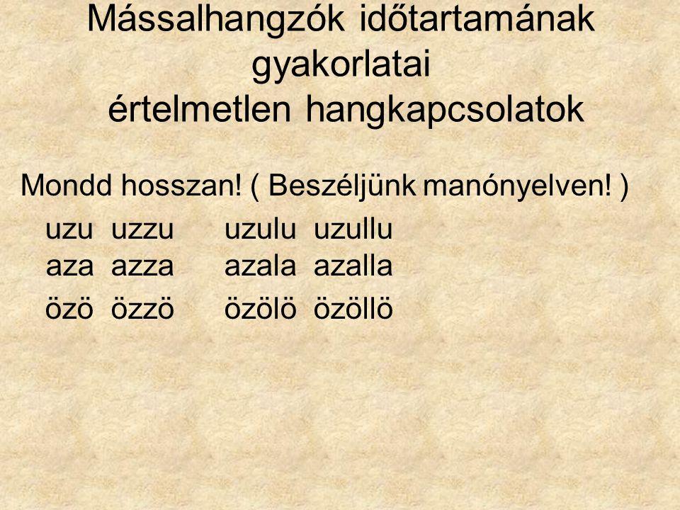 Mássalhangzók időtartamának gyakorlatai értelmetlen hangkapcsolatok Mondd hosszan! ( Beszéljünk manónyelven! ) uzu uzzuuzulu uzullu aza azzaazala azal