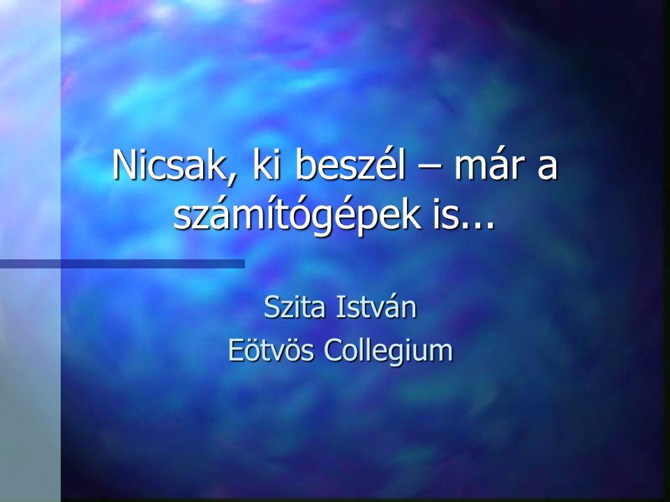 Nicsak, ki beszél – már a számítógépek is... Szita István Eötvös Collegium