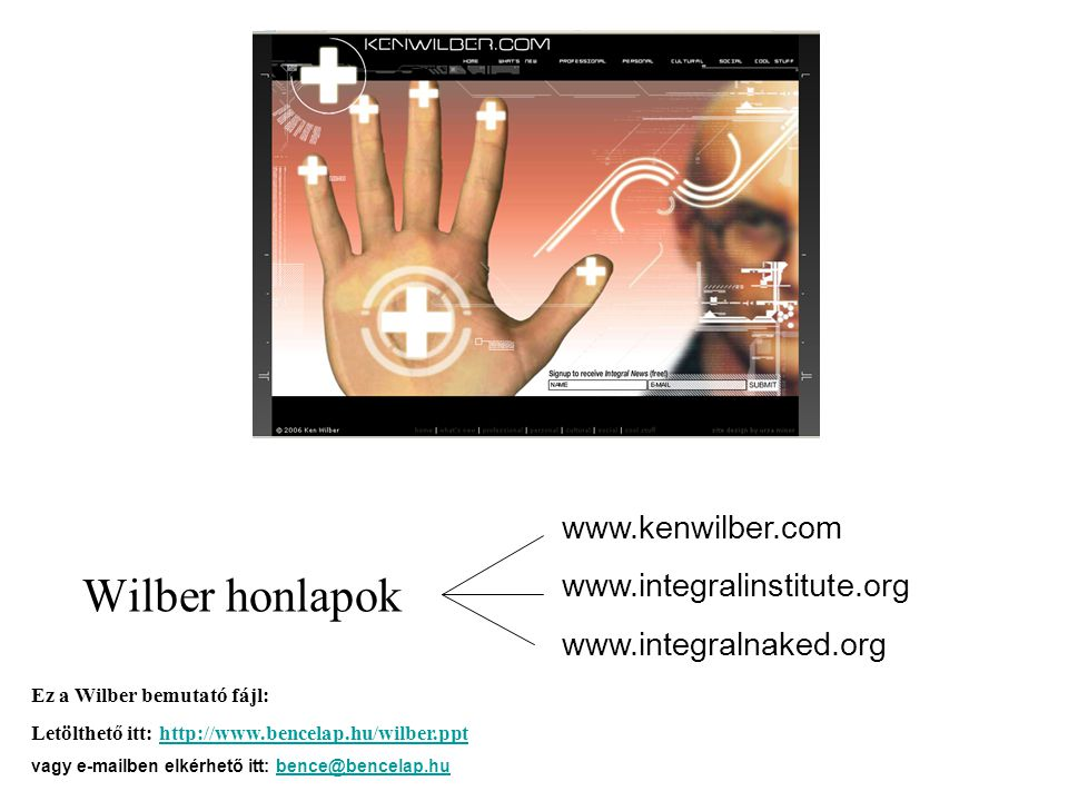 Wilber honlapok www.kenwilber.com www.integralinstitute.org www.integralnaked.org Ez a Wilber bemutató fájl: Letölthető itt: http://www.bencelap.hu/wilber.ppthttp://www.bencelap.hu/wilber.ppt vagy e-mailben elkérhető itt: bence@bencelap.hubence@bencelap.hu