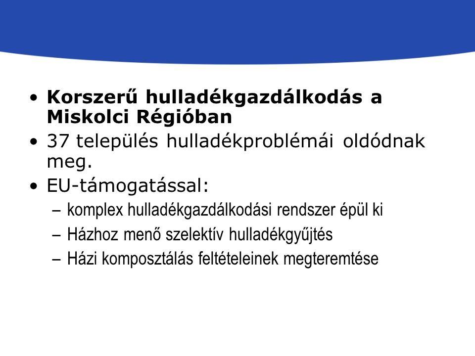 Korszerű hulladékgazdálkodás a Miskolci Régióban 37 település hulladékproblémái oldódnak meg. EU-támogatással: –komplex hulladékgazdálkodási rendszer