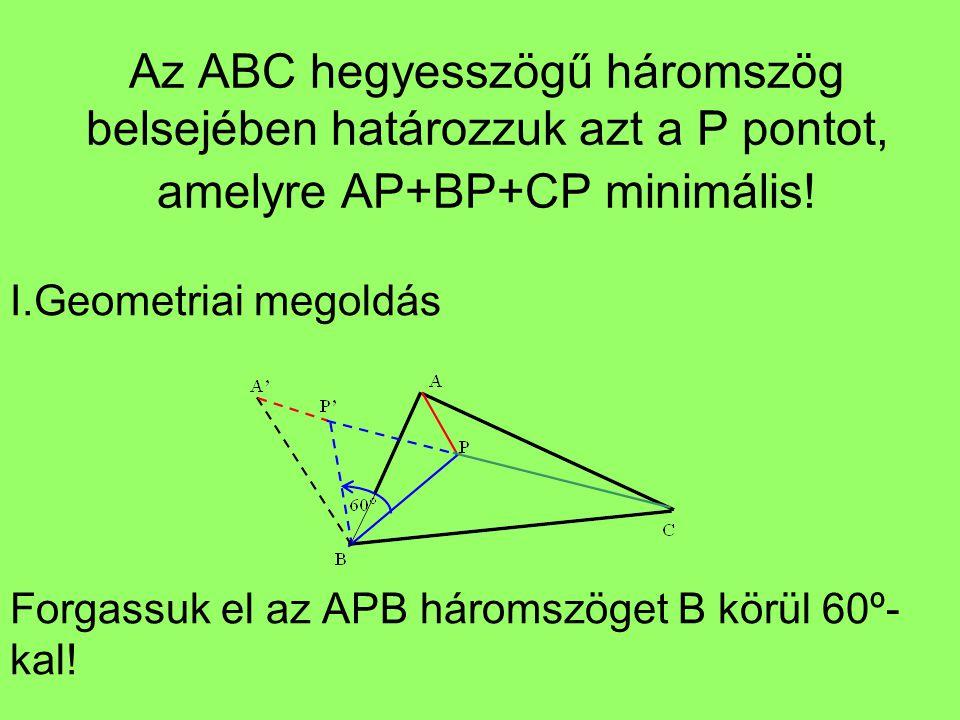 Az ABC hegyesszögű háromszög belsejében határozzuk azt a P pontot, amelyre AP+BP+CP minimális! I.Geometriai megoldás Forgassuk el az APB háromszöget B