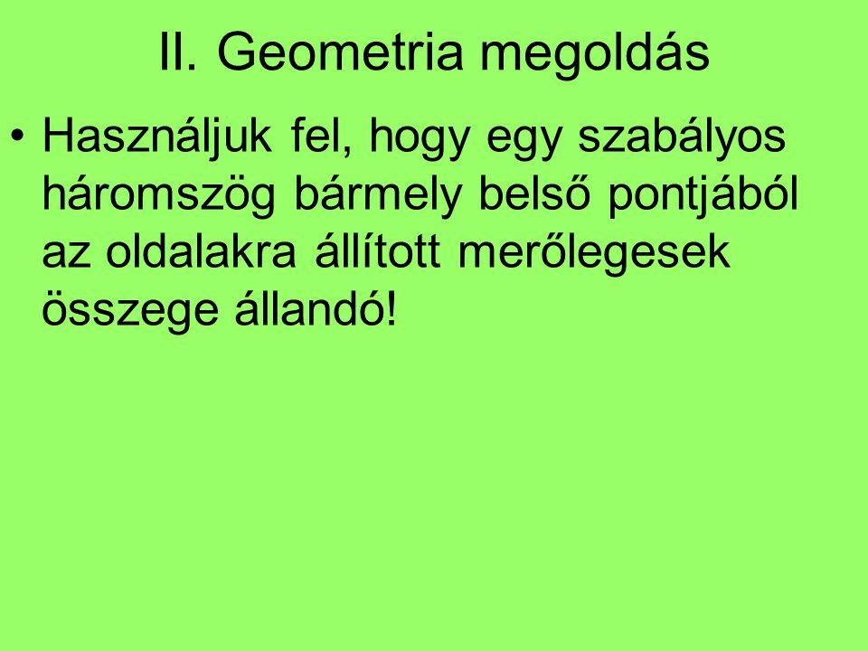 II. Geometria megoldás Használjuk fel, hogy egy szabályos háromszög bármely belső pontjából az oldalakra állított merőlegesek összege állandó!