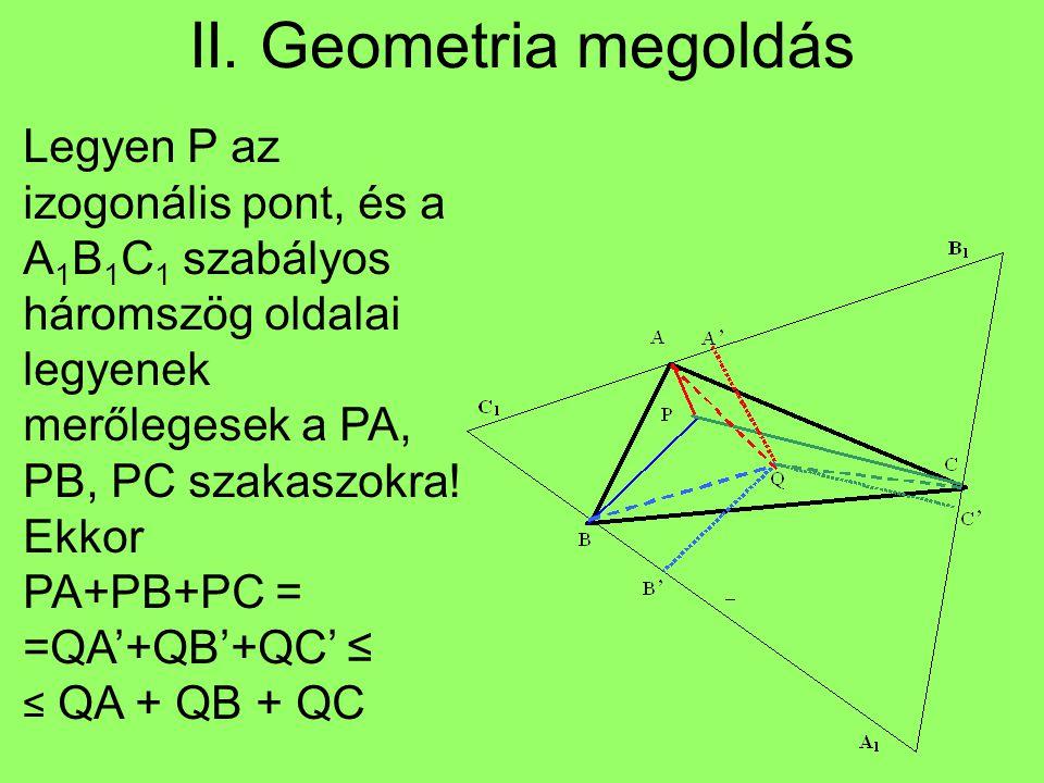 II. Geometria megoldás Legyen P az izogonális pont, és a A 1 B 1 C 1 szabályos háromszög oldalai legyenek merőlegesek a PA, PB, PC szakaszokra! Ekkor