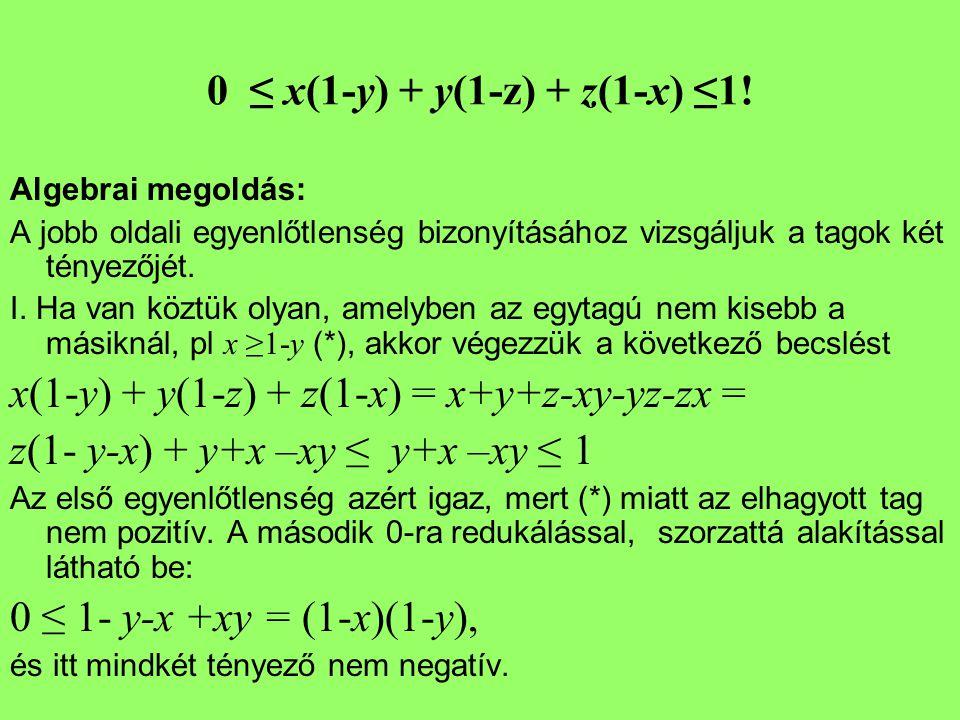 0 ≤ x(1-y) + y(1-z) + z(1-x) ≤1! Algebrai megoldás: A jobb oldali egyenlőtlenség bizonyításához vizsgáljuk a tagok két tényezőjét. I. Ha van köztük ol