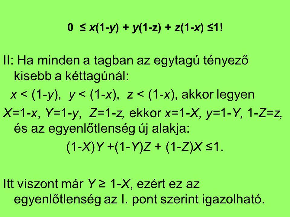 0 ≤ x(1-y) + y(1-z) + z(1-x) ≤1! II: Ha minden a tagban az egytagú tényező kisebb a kéttagúnál: x < (1-y), y < (1-x), z < (1-x), akkor legyen X=1-x, Y