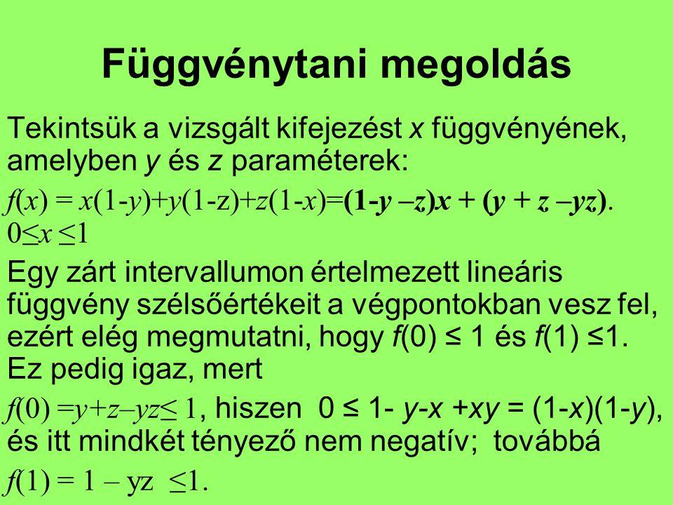 Függvénytani megoldás Tekintsük a vizsgált kifejezést x függvényének, amelyben y és z paraméterek: f(x) = x(1-y)+y(1-z)+z(1-x)=(1-y –z)x + (y + z –yz)